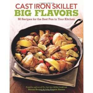 Cast Iron Skillet Big Flavors 90 Recipes for the Best Pan