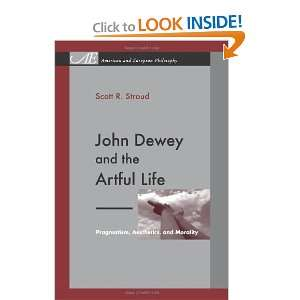 John Dewey and the Artful Life Pragmatism, Aesthetics, and Morality